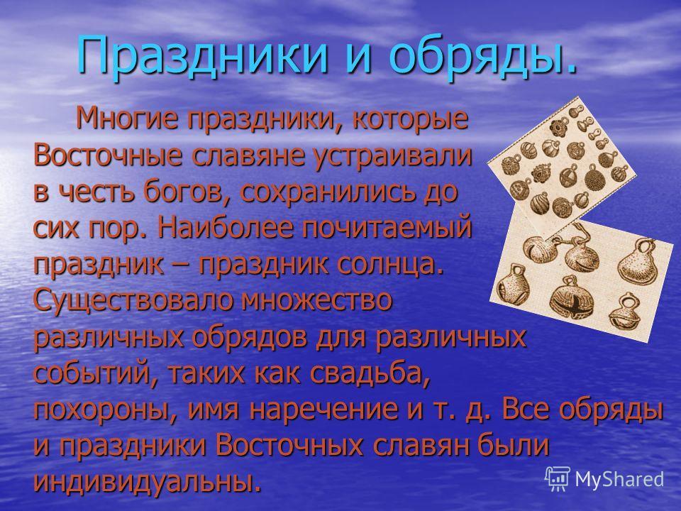 Праздники и обряды. Многие праздники, которые Восточные славяне устраивали в честь богов, сохранились до сих пор. Наиболее почитаемый праздник – праздник солнца. Существовало множество различных обрядов для различных событий, таких как свадьба, похор