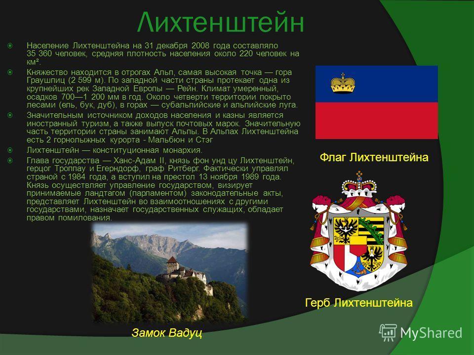 Лихтенштейн Население Лихтенштейна на 31 декабря 2008 года составляло 35 360 человек, средняя плотность населения около 220 человек на км². Княжество находится в отрогах Альп, самая высокая точка гора Граушпиц (2 599 м). По западной части страны прот