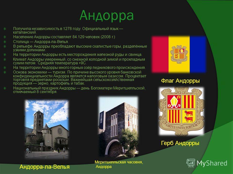 Андорра Получила независимость в 1278 году. Официальный язык каталанский. Население Андорры составляет 84.129 человек (2008 г.) Столица Андорра-ла-Велья. В рельефе Андорры преобладают высокие скалистые горы, разделённые узкими долинами. На территории