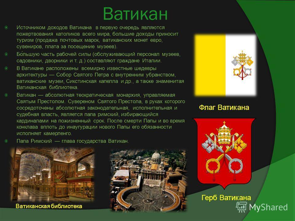 Ватикан Источником доходов Ватикана в первую очередь являются пожертвования католиков всего мира, большие доходы приносит туризм (продажа почтовых марок, ватиканских монет евро, сувениров, плата за посещение музеев). Бо́льшую часть рабочей силы (обсл