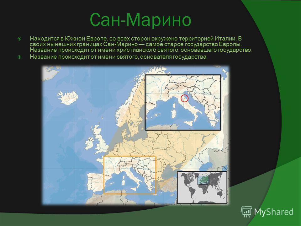 Сан-Марино Находится в Южной Европе, со всех сторон окружено территорией Италии. В своих нынешних границах Сан-Марино самое старое государство Европы. Название происходит от имени христианского святого, основавшего государство. Название происходит от