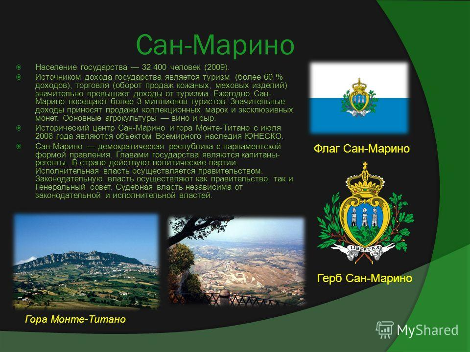 Сан-Марино Население государства 32.400 человек (2009). Источником дохода государства является туризм (более 60 % доходов), торговля (оборот продаж кожаных, меховых изделий) значительно превышает доходы от туризма. Ежегодно Сан- Марино посещают более