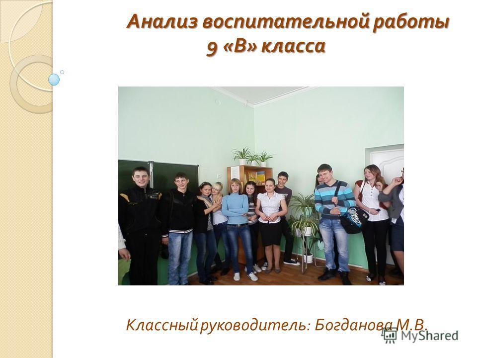 Классный руководитель : Богданова М. В. Анализ воспитательной работы Анализ воспитательной работы 9 « В » класса 9 « В » класса