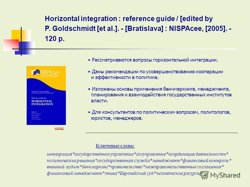 Horizontal integration : reference guide / [edited by P. Goldschmidt [et al.]. - [Bratislava] : NISPAcee, [2005]. - 120 p. Ключевые слова: назад Рассматриваются вопросы горизонтальной интеграции. Даны рекомендации по усовершенствованию кооперации и э