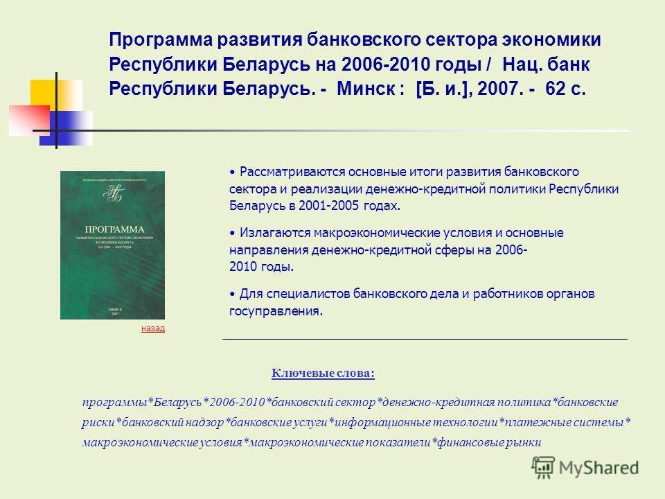 Ключевые слова: назад Рассматриваются основные итоги развития банковского сектора и реализации денежно-кредитной политики Республики Беларусь в 2001-2005 годах. Излагаются макроэкономические условия и основные направления денежно-кредитной сферы на 2
