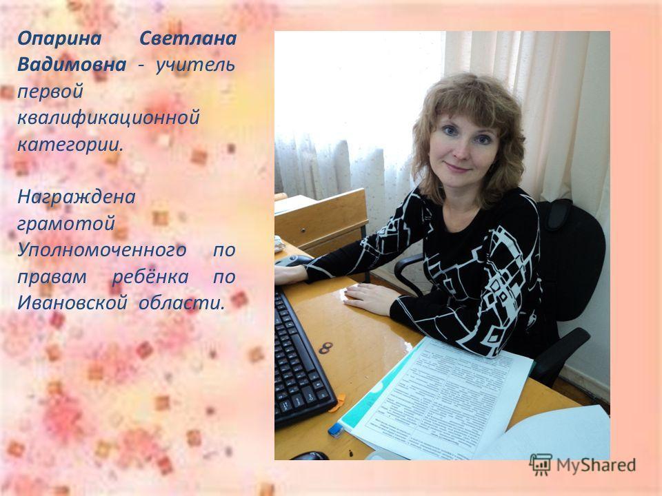 Опарина Светлана Вадимовна - учитель первой квалификационной категории. Награждена грамотой Уполномоченного по правам ребёнка по Ивановской области.