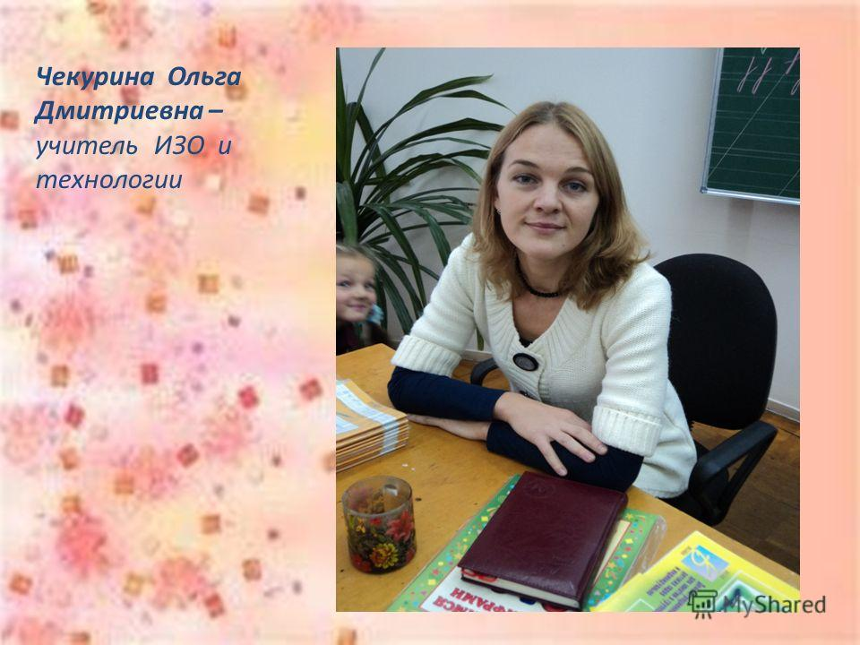 Чекурина Ольга Дмитриевна – учитель ИЗО и технологии