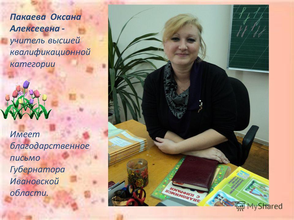 Пакаева Оксана Алексеевна - учитель высшей квалификационной категории Имеет благодарственное письмо Губернатора Ивановской области.