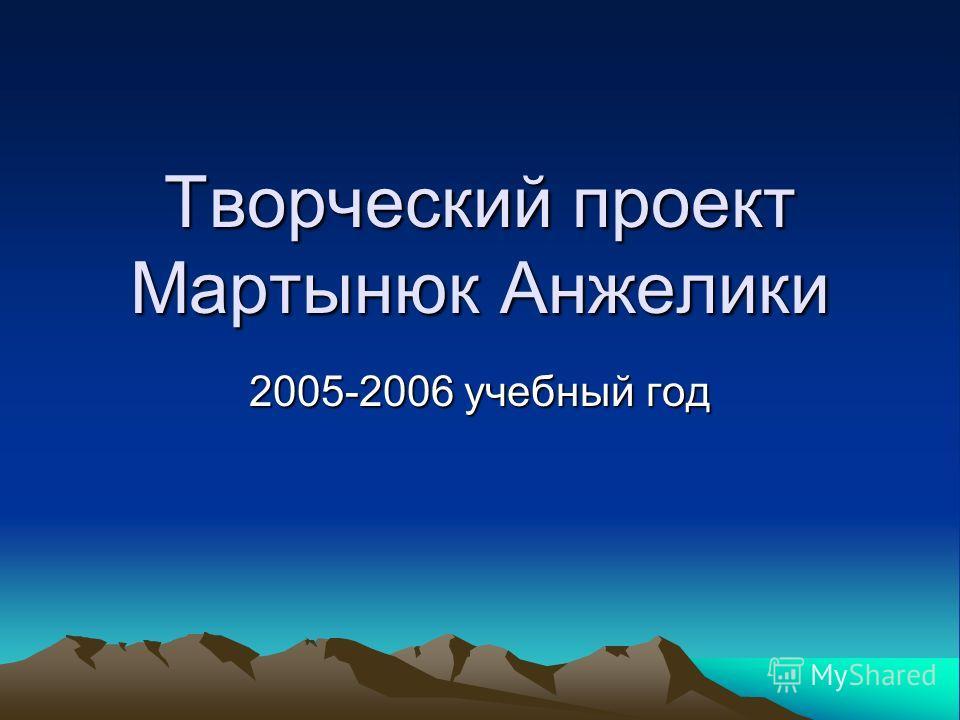 Творческий проект Мартынюк Анжелики 2005-2006 учебный год