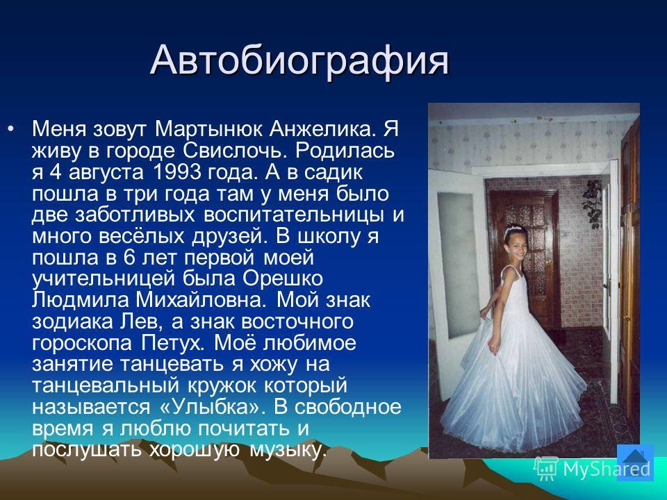 Автобиография Меня зовут Мартынюк Анжелика. Я живу в городе Свислочь. Родилась я 4 августа 1993 года. А в садик пошла в три года там у меня было две заботливых воспитательницы и много весёлых друзей. В школу я пошла в 6 лет первой моей учительницей б