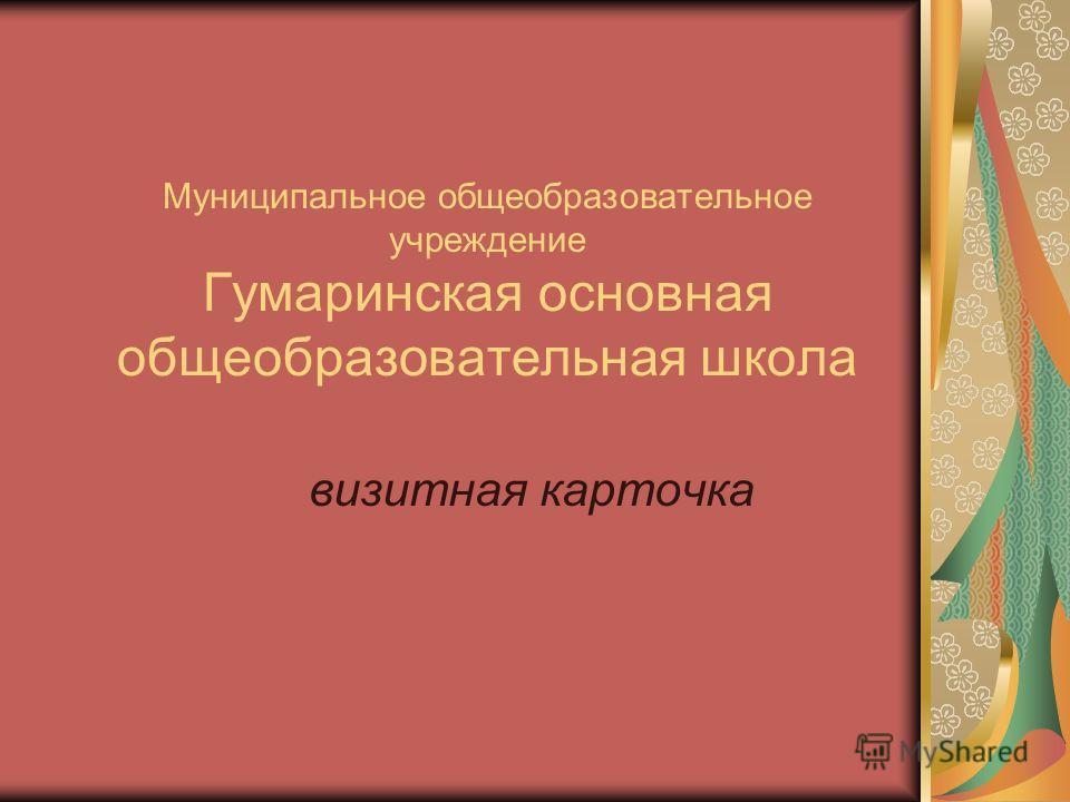 Муниципальное общеобразовательное учреждение Гумаринская основная общеобразовательная школа визитная карточка