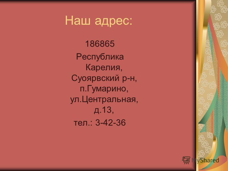 Наш адрес: 186865 Республика Карелия, Суоярвский р-н, п.Гумарино, ул.Центральная, д.13, тел.: 3-42-36