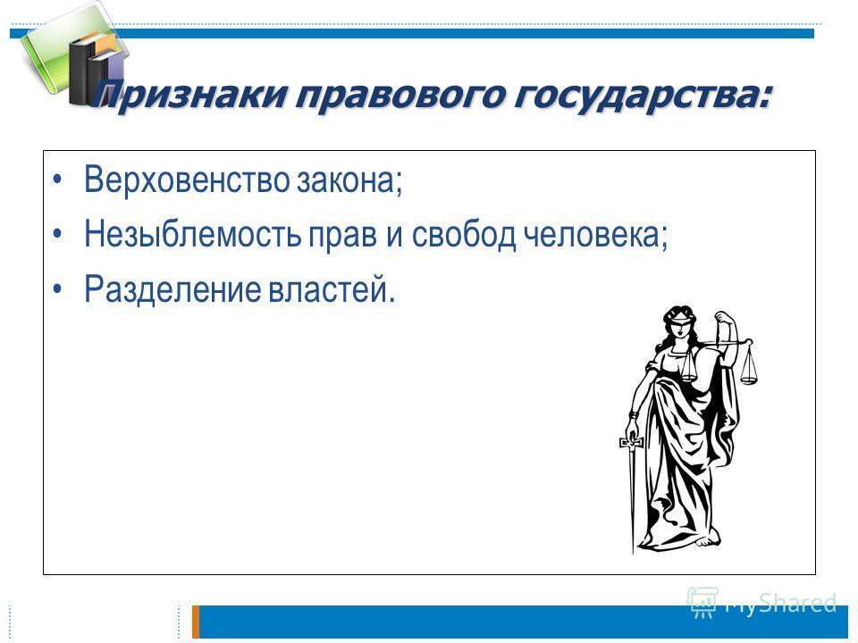 Признаки правового государства: Верховенство закона; Незыблемость прав и свобод человека; Разделение властей.