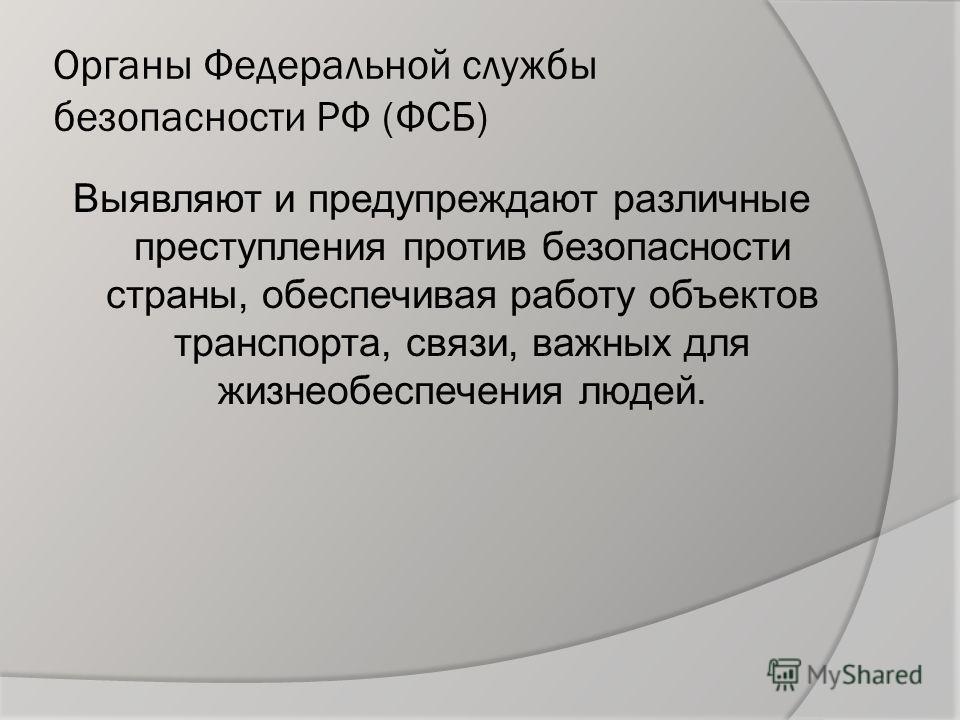 Органы Федеральной службы безопасности РФ (ФСБ) Выявляют и предупреждают различные преступления против безопасности страны, обеспечивая работу объектов транспорта, связи, важных для жизнеобеспечения людей.