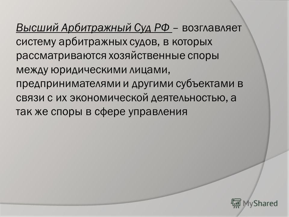 Высший Арбитражный Суд РФ – возглавляет систему арбитражных судов, в которых рассматриваются хозяйственные споры между юридическими лицами, предпринимателями и другими субъектами в связи с их экономической деятельностью, а так же споры в сфере управл