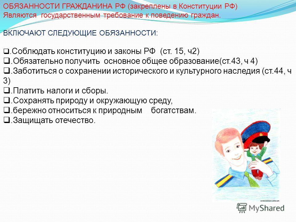ОБЯЗАННОСТИ ГРАЖДАНИНА РФ (закреплены в Конституции РФ) Являются государственным требование к поведению граждан. ВКЛЮЧАЮТ СЛЕДУЮЩИЕ ОБЯЗАННОСТИ:. Соблюдать конституцию и законы РФ (ст. 15, ч2).Обязательно получить основное общее образование(ст.43, ч