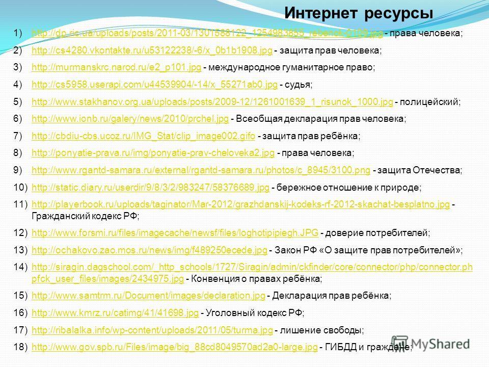 Интернет ресурсы 1)http://dp.ric.ua/uploads/posts/2011-03/1301588122_1254983855_rebenok-0109.jpg - права человека;http://dp.ric.ua/uploads/posts/2011-03/1301588122_1254983855_rebenok-0109.jpg 2)http://cs4280.vkontakte.ru/u53122238/-6/x_0b1b1908.jpg -