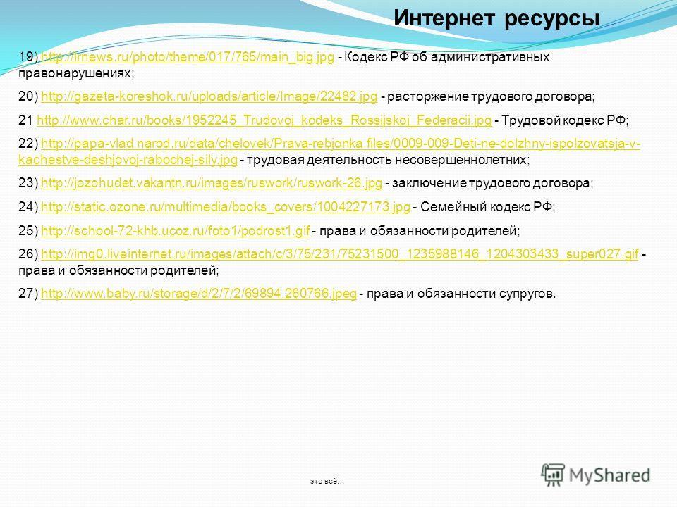 Интернет ресурсы 19) http://lrnews.ru/photo/theme/017/765/main_big.jpg - Кодекс РФ об административных правонарушениях;http://lrnews.ru/photo/theme/017/765/main_big.jpg 20) http://gazeta-koreshok.ru/uploads/article/Image/22482.jpg - расторжение трудо