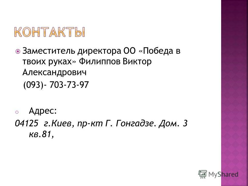 Заместитель директора ОО «Победа в твоих руках» Филиппов Виктор Александрович (093)- 703-73-97 o Адрес: 04125 г.Киев, пр-кт Г. Гонгадзе. Дом. 3 кв.81,