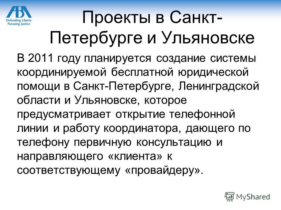 Проекты в Санкт- Петербурге и Ульяновске В 2011 году планируется создание системы координируемой бесплатной юридической помощи в Санкт-Петербурге, Ленинградской области и Ульяновске, которое предусматривает открытие телефонной линии и работу координа