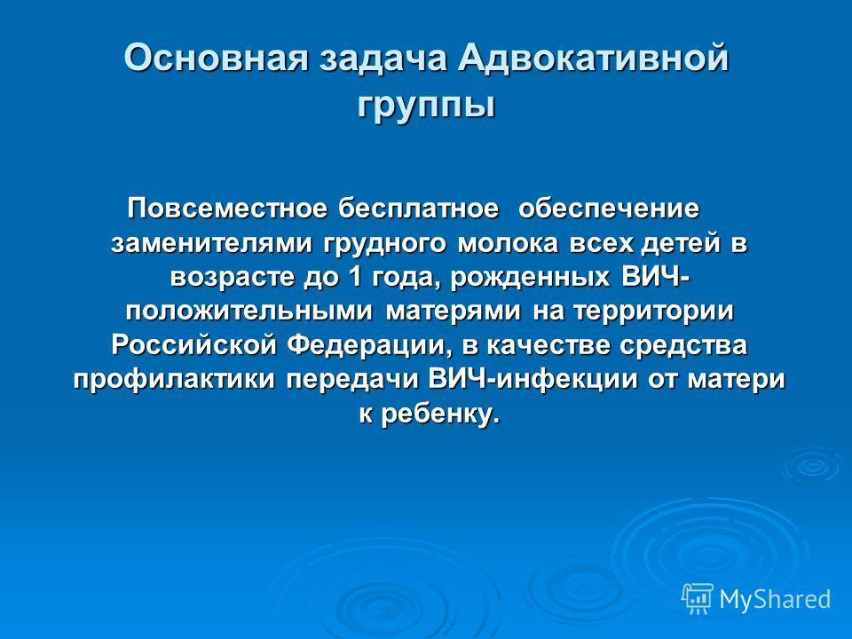 Основная задача Адвокативной группы Повсеместное бесплатное обеспечение заменителями грудного молока всех детей в возрасте до 1 года, рожденных ВИЧ- положительными матерями на территории Российской Федерации, в качестве средства профилактики передачи