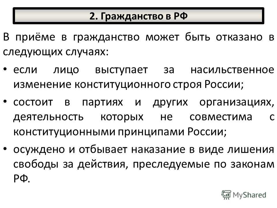 В приёме в гражданство может быть отказано в следующих случаях: если лицо выступает за насильственное изменение конституционного строя России; состоит в партиях и других организациях, деятельность которых не совместима с конституционными принципами Р