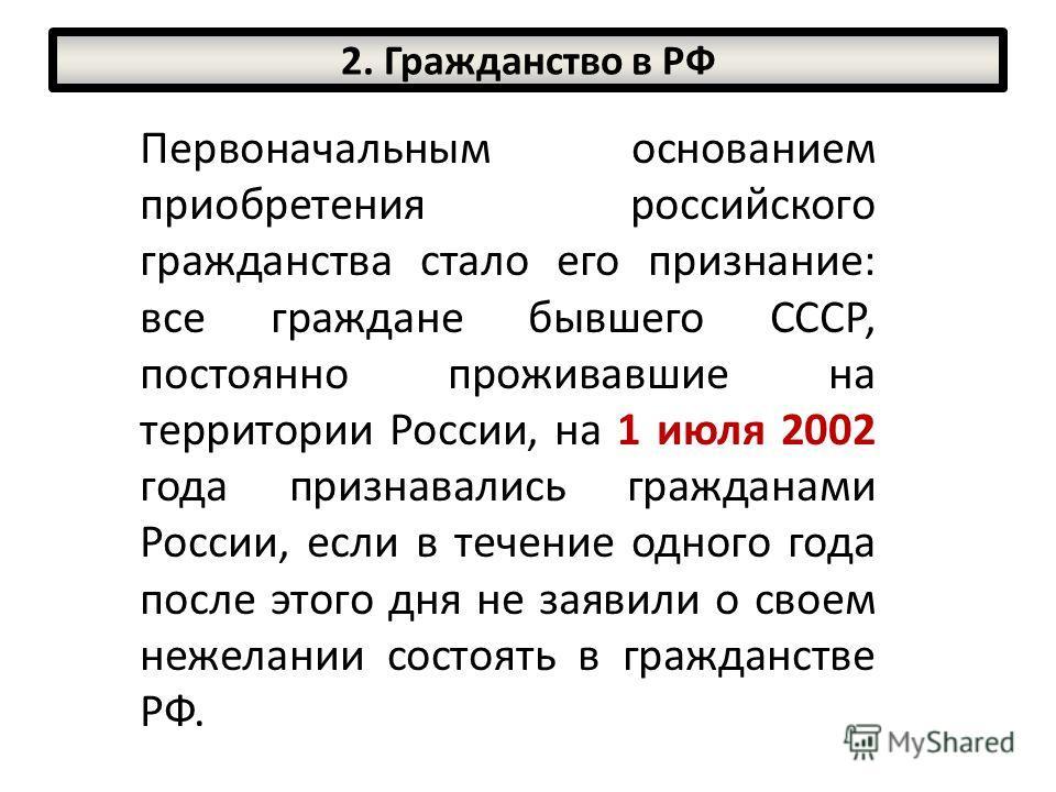 Первоначальным основанием приобретения российского гражданства стало его признание: все граждане бывшего СССР, постоянно проживавшие на территории России, на 1 июля 2002 года признавались гражданами России, если в течение одного года после этого дня