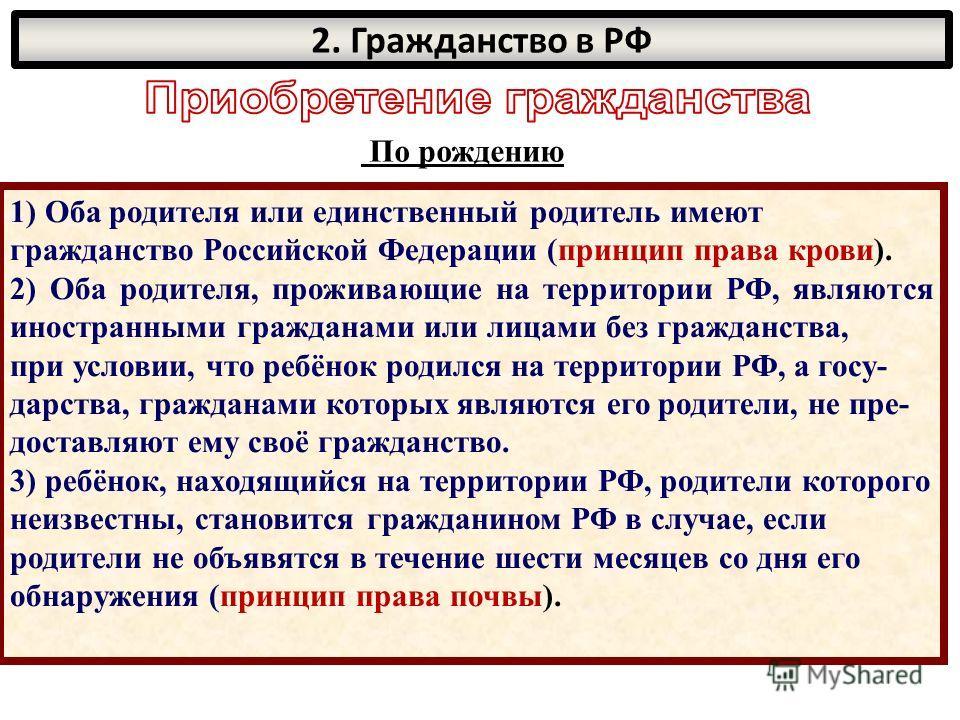 По рождению 1) Оба родителя или единственный родитель имеют гражданство Российской Федерации (принцип права крови). 2) Оба родителя, проживающие на территории РФ, являются иностранными гражданами или лицами без гражданства, при условии, что ребёнок р
