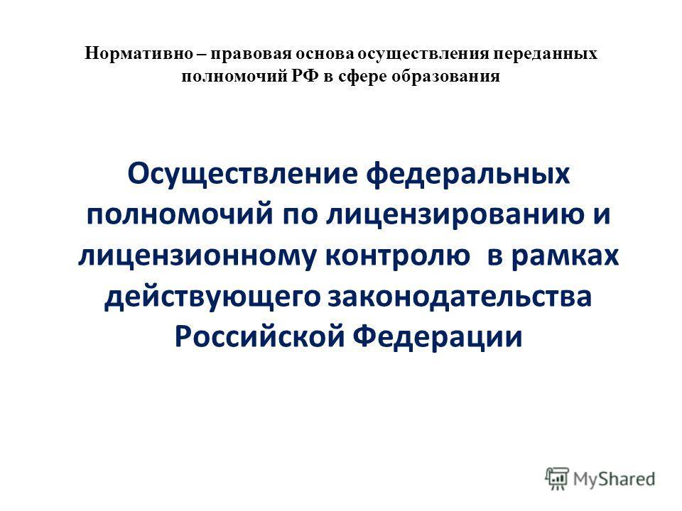Нормативно – правовая основа осуществления переданных полномочий РФ в сфере образования Осуществление федеральных полномочий по лицензированию и лицензионному контролю в рамках действующего законодательства Российской Федерации