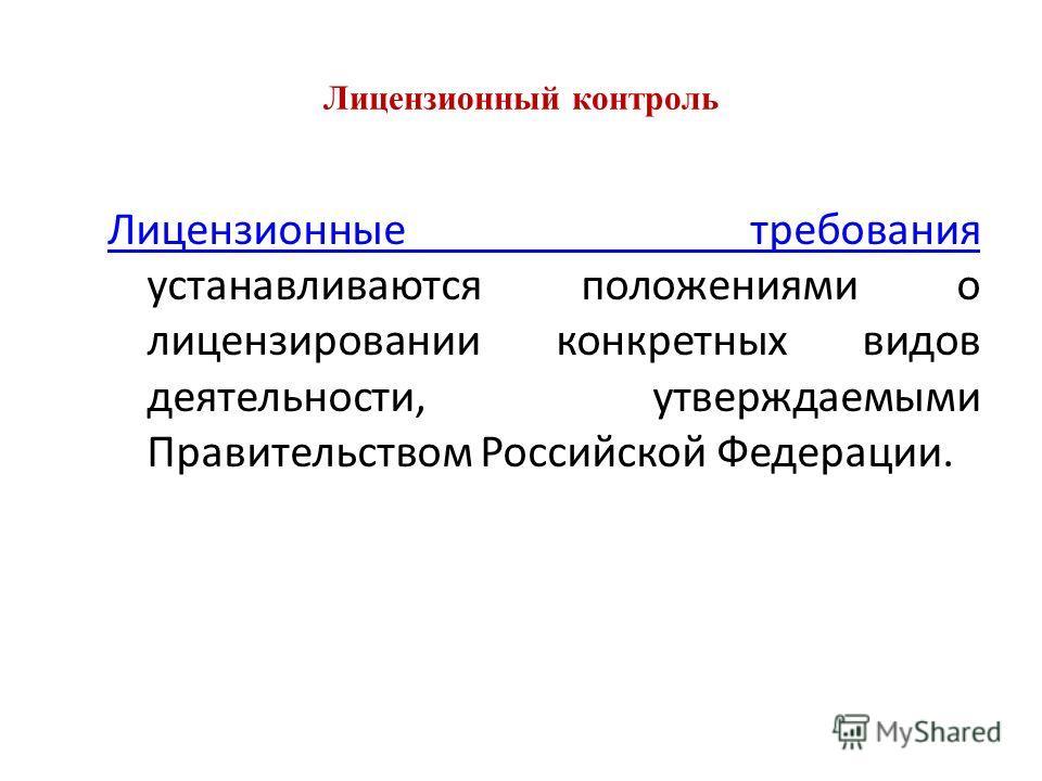 Лицензионный контроль Лицензионные требования Лицензионные требования устанавливаются положениями о лицензировании конкретных видов деятельности, утверждаемыми Правительством Российской Федерации.