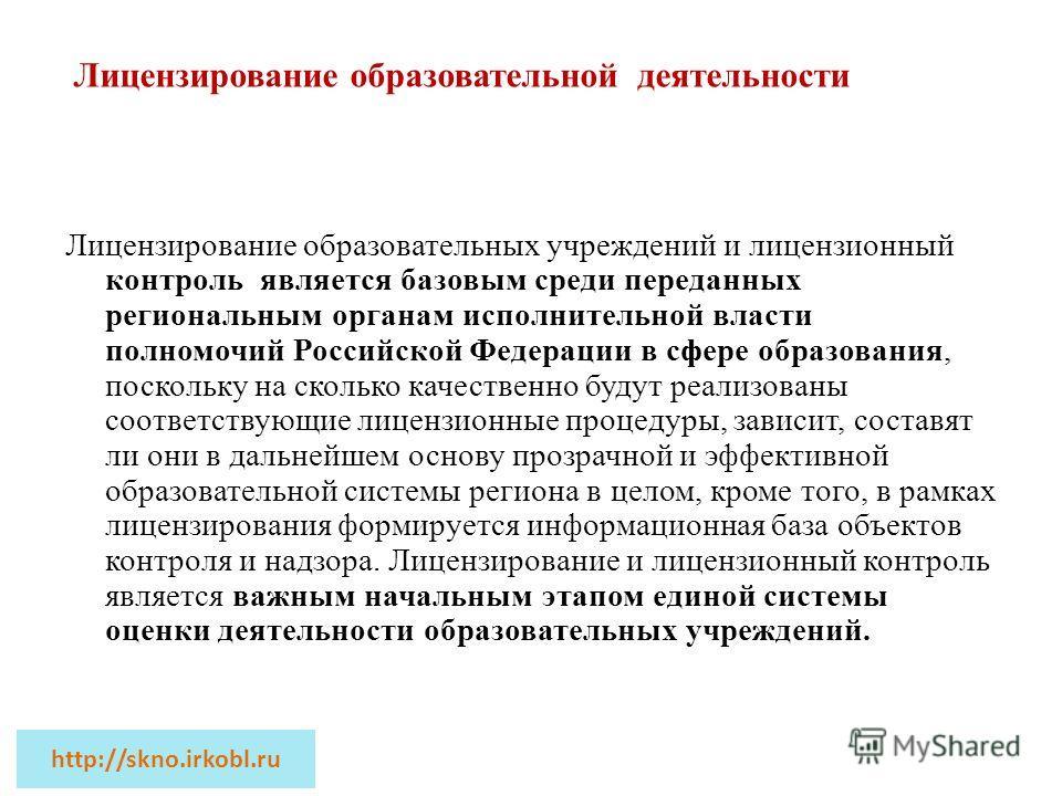 Лицензирование образовательных учреждений и лицензионный контроль является базовым среди переданных региональным органам исполнительной власти полномочий Российской Федерации в сфере образования, поскольку на сколько качественно будут реализованы соо