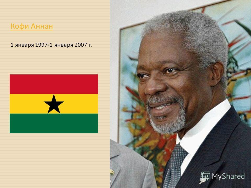 Кофи Аннан 1 января 1997-1 января 2007 г.