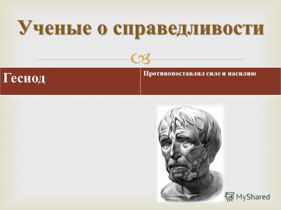 Ученые о справедливости Гесиод Противопоставлял силе и насилию