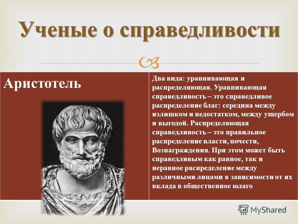 Ученые о справедливости Аристотель Два вида : уравнивающая и распределяющая. Уравнивающая справедливость – это справедливое распределение благ : середина между излишком и недостатком, между ущербом и выгодой. Распределяющая справедливость – это прави