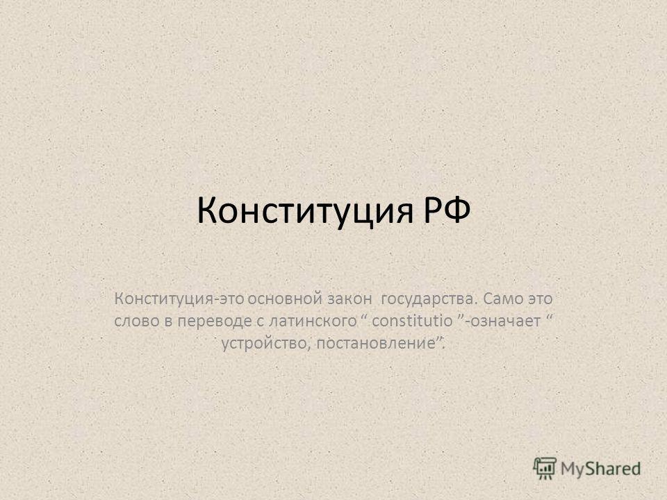 Конституция РФ Конституция-это основной закон государства. Само это слово в переводе с латинского constitutio -означает устройство, постановление.