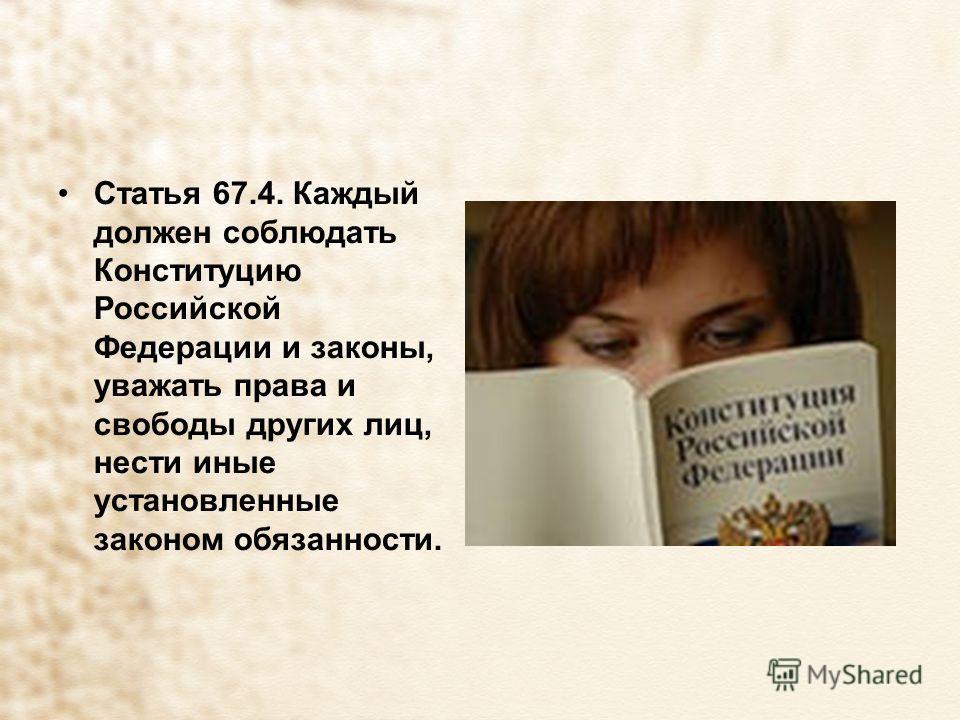 Статья 67.4. Каждый должен соблюдать Конституцию Российской Федерации и законы, уважать права и свободы других лиц, нести иные установленные законом обязанности.