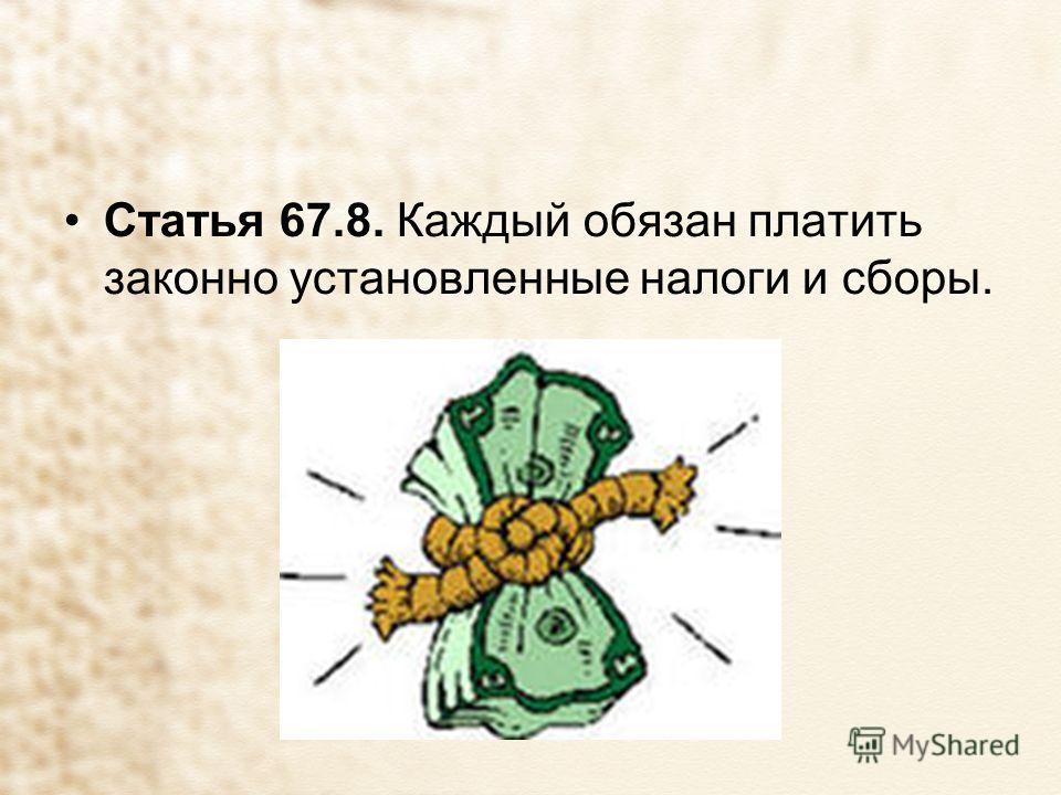 Статья 67.8. Каждый обязан платить законно установленные налоги и сборы.