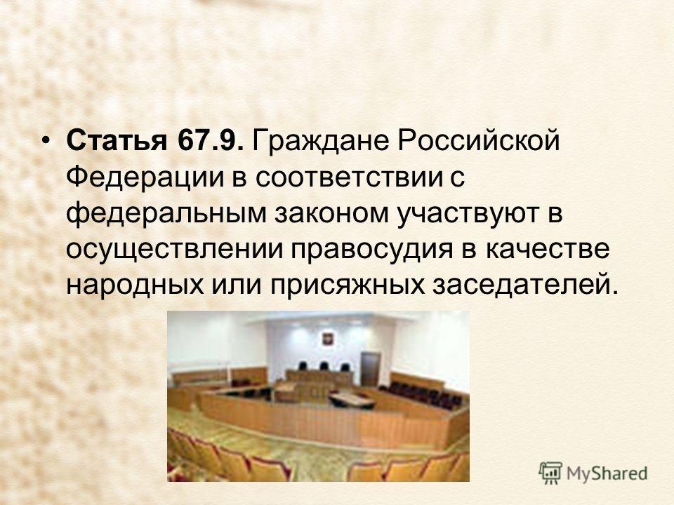 Статья 67.9. Граждане Российской Федерации в соответствии с федеральным законом участвуют в осуществлении правосудия в качестве народных или присяжных заседателей.