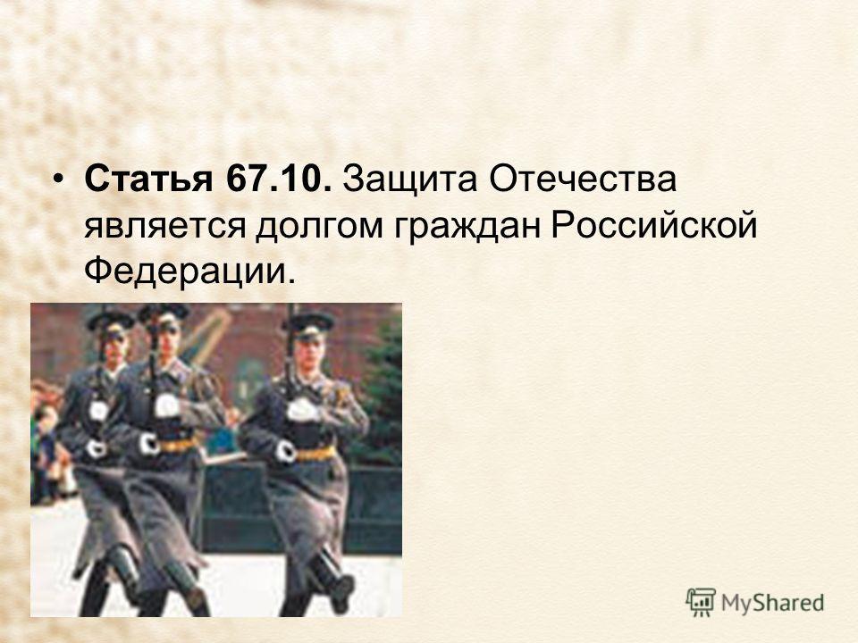Статья 67.10. Защита Отечества является долгом граждан Российской Федерации.