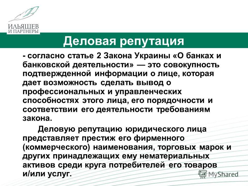 2 Деловая репутация - согласно статье 2 Закона Украины «О банках и банковской деятельности» это совокупность подтвержденной информации о лице, которая дает возможность сделать вывод о профессиональных и управленческих способностях этого лица, его пор