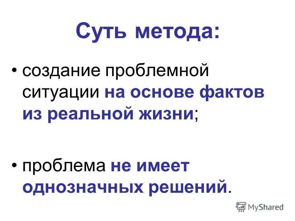 Суть метода: создание проблемной ситуации на основе фактов из реальной жизни; проблема не имеет однозначных решений.