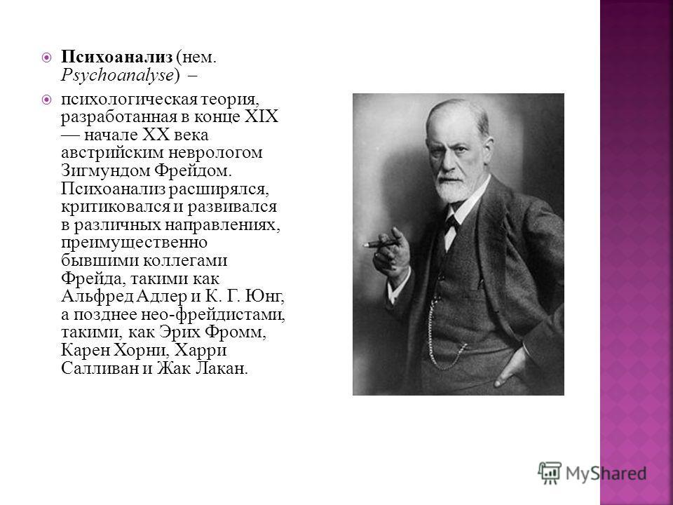 Психоанализ (нем. Psychoanalyse) – психологическая теория, разработанная в конце XIX начале XX века австрийским неврологом Зигмундом Фрейдом. Психоанализ расширялся, критиковался и развивался в различных направлениях, преимущественно бывшими коллегам