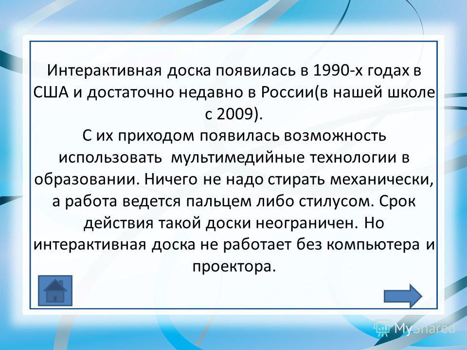 Интерактивная доска появилась в 1990-х годах в США и достаточно недавно в России(в нашей школе с 2009). С их приходом появилась возможность использовать мультимедийные технологии в образовании. Ничего не надо стирать механически, а работа ведется пал