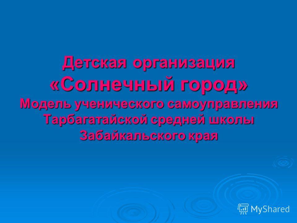 Детская организация «Солнечный город» Модель ученического самоуправления Тарбагатайской средней школы Забайкальского края