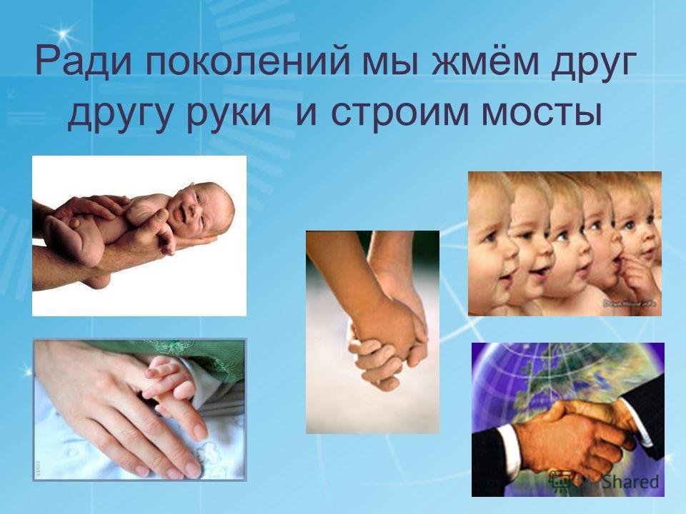 Ради поколений мы жмём друг другу руки и строим мосты