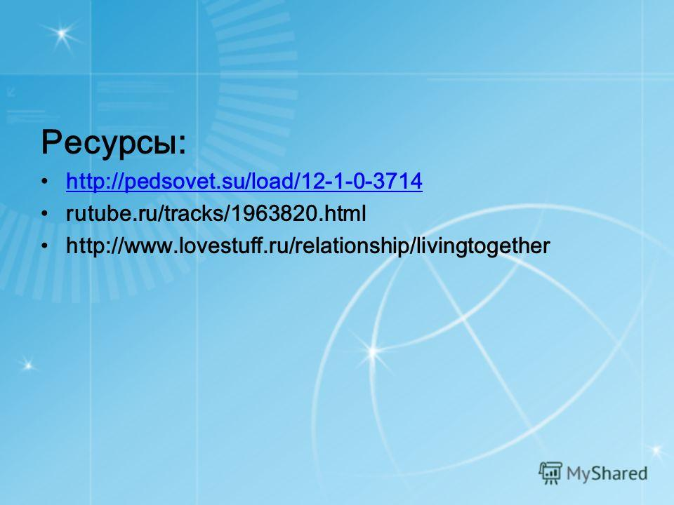 Ресурсы: http://pedsovet.su/load/12-1-0-3714 rutube.ru/tracks/1963820.html http://www.lovestuff.ru/relationship/livingtogether