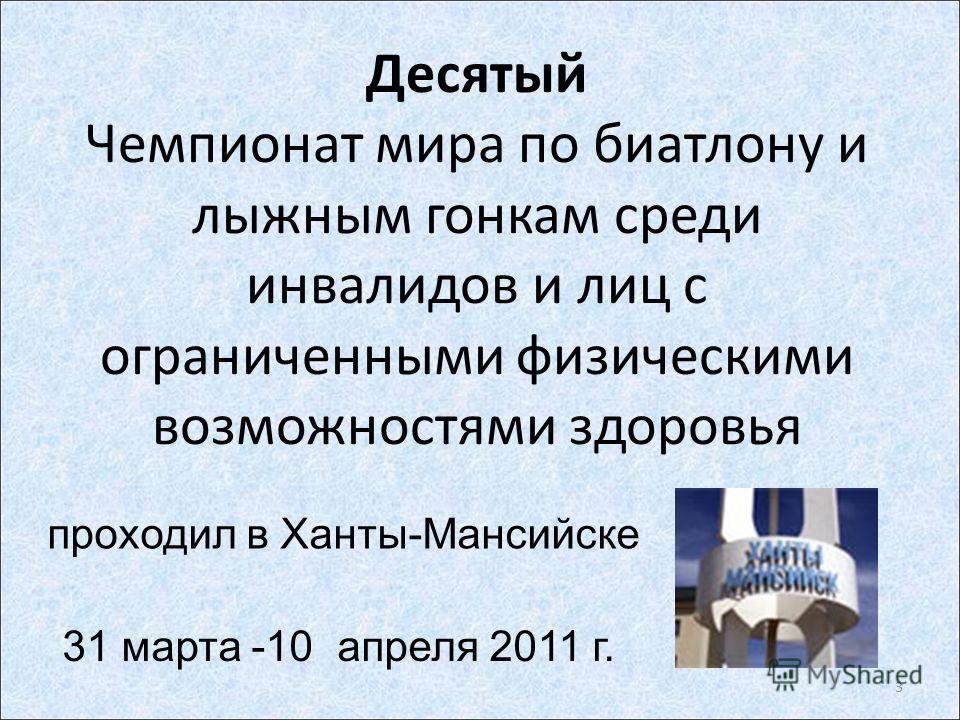 Десятый Чемпионат мира по биатлону и лыжным гонкам среди инвалидов и лиц с ограниченными физическими возможностями здоровья проходил в Ханты-Мансийске 31 марта -10 апреля 2011 г. 3