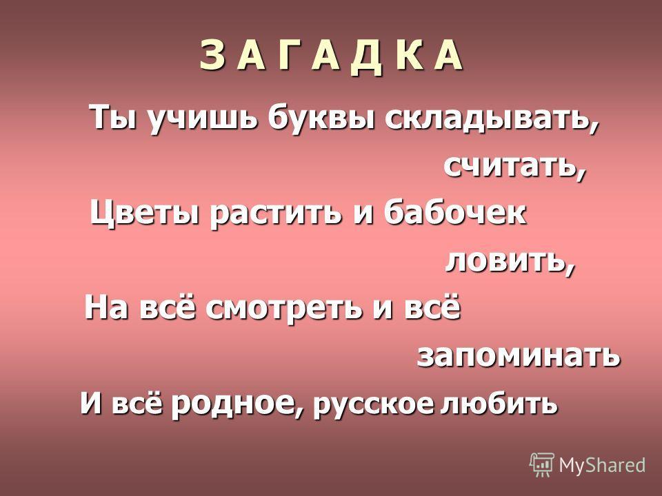 З А Г А Д К А Ты учишь буквы складывать, считать, Цветы растить и бабочек ловить, На всё смотреть и всё запоминать И всё родное, русское любить