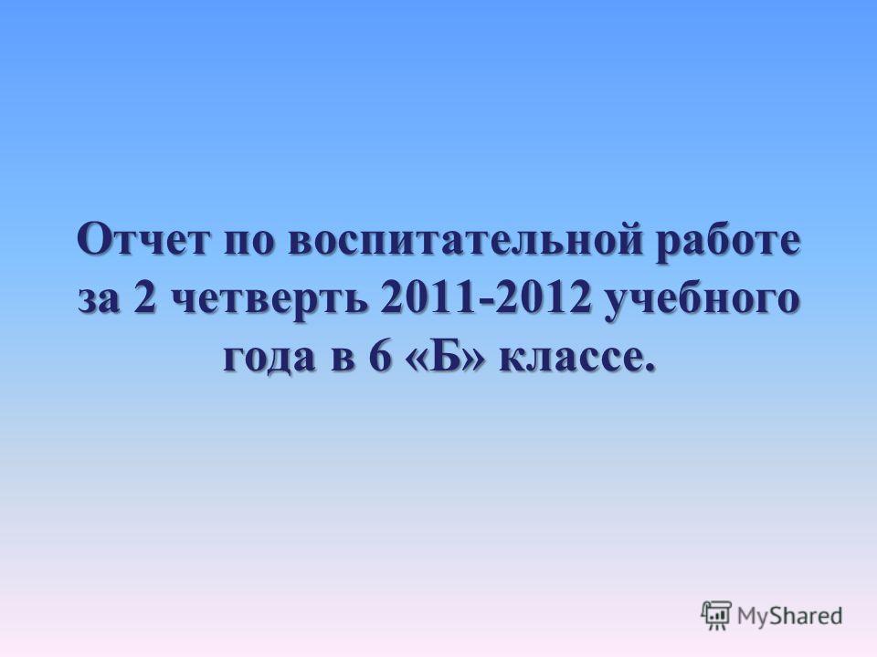 Отчет по воспитательной работе за 2 четверть 2011-2012 учебного года в 6 «Б» классе.