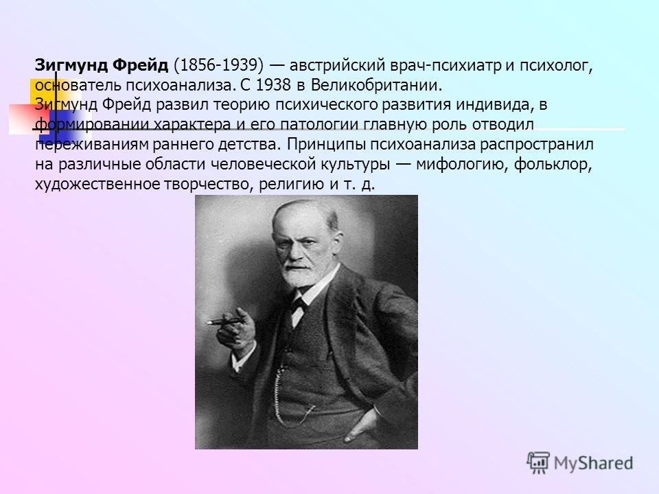 Зигмунд Фрейд (1856-1939) австрийский врач-психиатр и психолог, основатель психоанализа. С 1938 в Великобритании. Зигмунд Фрейд развил теорию психического развития индивида, в формировании характера и его патологии главную роль отводил переживаниям р